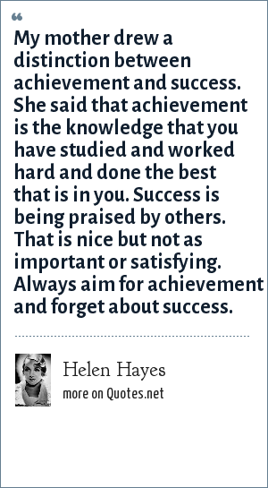 Helen Hayes: My mother drew a distinction between achievement and success. She said that achievement is the knowledge that you have studied and worked hard and done the best that is in you. Success is being praised by others. That is nice but not as important or satisfying. Always aim for achievement and forget about success.