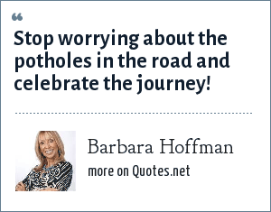 Barbara Hoffman: Stop worrying about the potholes in the road and celebrate the journey!