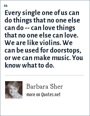 Barbara Sher: Every single one of us can do things that no one else can do -- can love things that no one else can love. We are like violins. We can be used for doorstops, or we can make music. You know what to do.