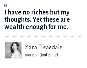 Sara Teasdale: I have no riches but my thoughts. Yet these are wealth enough for me.