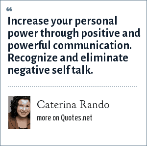 Caterina Rando: Increase your personal power through positive and powerful communication. Recognize and eliminate negative self talk.