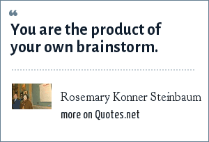 Rosemary Konner Steinbaum: You are the product of your own brainstorm.