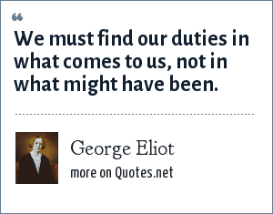 George Eliot: We ust find our duties in what comes to us, not in what might have been.