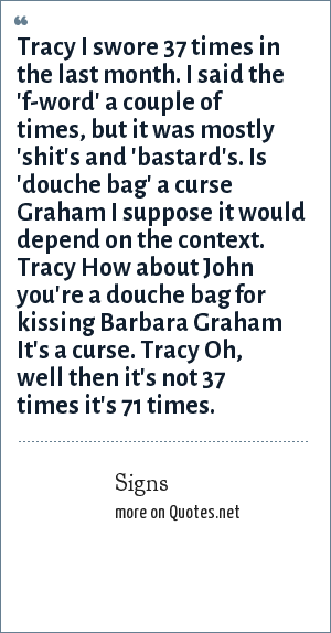 Signs: Tracy I swore 37 times in the last month. I said the 'f-word' a couple of times, but it was mostly 'shit's and 'bastard's. Is 'douche bag' a curse Graham I suppose it would depend on the context. Tracy How about John you're a douche bag for kissing Barbara Graham It's a curse. Tracy Oh, well then it's not 37 times it's 71 times.