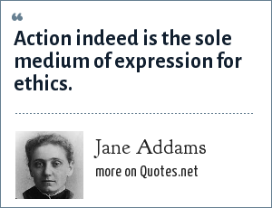 Jane Addams: Action indeed is the sole medium of expression for ethics.