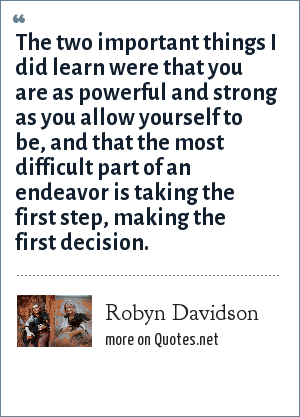 Robyn Davidson: The two important things I did learn were that you are as powerful and strong as you allow yourself to be, and that the most difficult part of an endeavor is taking the first step, making the first decision.