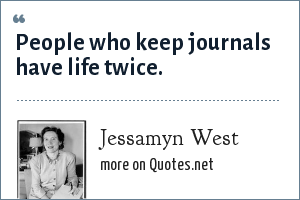 Jessamyn West: People who keep journals have life twice.