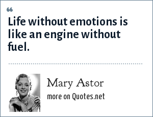 Mary Astor: Life without emotions is like an engine without fuel.