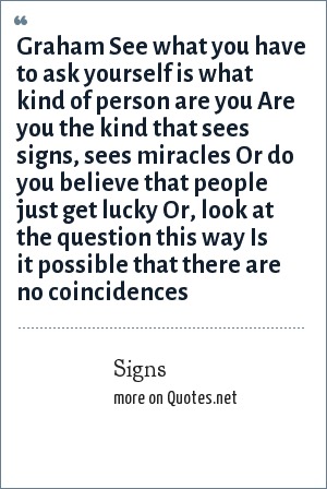 Signs: Graham See what you have to ask yourself is what kind of person are you Are you the kind that sees signs, sees miracles Or do you believe that people just get lucky Or, look at the question this way Is it possible that there are no coincidences