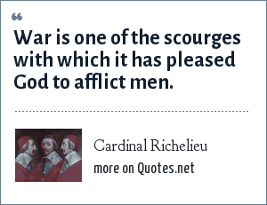 Cardinal Richelieu: War is one of the scourges with which it has pleased God to afflict men.