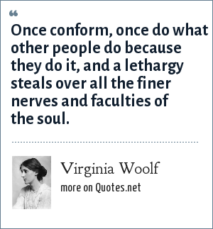 Virginia Woolf: Once conform, once do what other people do because they do it, and a lethargy steals over all the finer nerves and faculties of the soul.