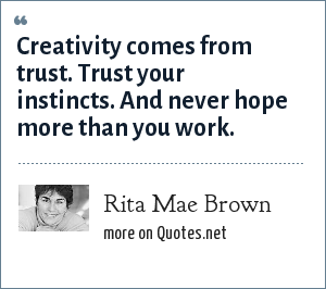 Rita Mae Brown: Creativity comes from trust. Trust your instincts. And never hope more than you work.
