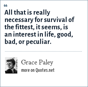 Grace Paley: All that is really necessary for survival of the fittest, it seems, is an interest in life, good, bad, or peculiar.