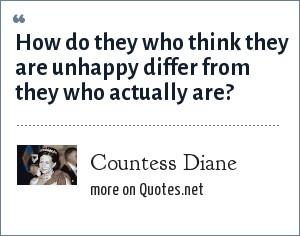 Countess Diane: How do they who think they are unhappy differ from they who actually are?