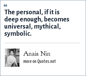 Anais Nin: The personal, if it is deep enough, becomes universal, mythical, symbolic.
