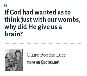 Claire Boothe Luce: If God had wanted us to think just with our wombs, why did He give us a brain?