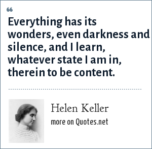 Helen Keller: Everything has its wonders, even darkness and silence, and I learn, whatever state I am in, therein to be content.