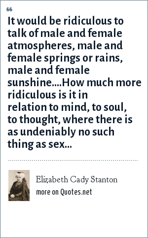 Elizabeth Cady Stanton: It would be ridiculous to talk of male and female atmospheres, male and female springs or rains, male and female sunshine....How much more ridiculous is it in relation to mind, to soul, to thought, where there is as undeniably no such thing as sex...