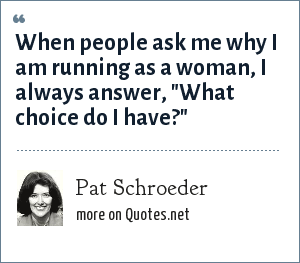 Pat Schroeder: When people ask me why I am running as a woman, I always answer,