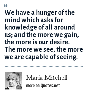 Maria Mitchell: We have a hunger of the mind which asks for knowledge of all around us; and the more we gain, the more is our desire. The more we see, the more we are capable of seeing.
