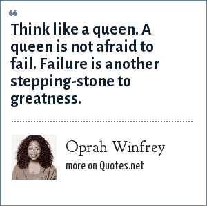 Oprah Winfrey: Think like a queen. A queen is not afraid to fail. Failure is another stepping-stone to greatness.