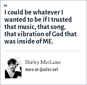 Shirley MacLaine: I could be whatever I wanted to be if I trusted that music, that song, that vibration of God that was inside of ME.