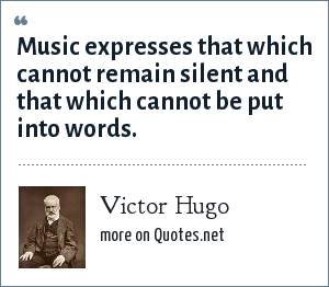Victor Hugo: Music expresses that which cannot remain silent and that which cannot be put into words.