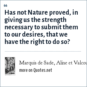 Marquis de Sade, Aline et Valcour: Has not Nature proved, in giving us the strength necessary to submit them to our desires, that we have the right to do so?