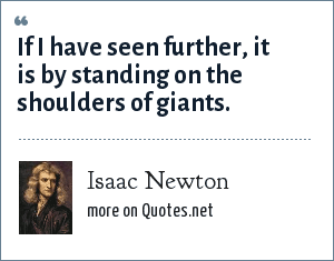 Isaac Newton: If I have seen further, it is by standing on the shoulders of giants.