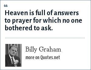 Billy Graham: Heaven is full of answers to prayer for which no one bothered to ask.