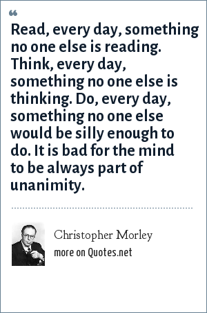 Christopher Morley: Read, every day, something no one else is reading. Think, every day, something no one else is thinking. Do, every day, something no one else would be silly enough to do. It is bad for the mind to be always part of unanimity.