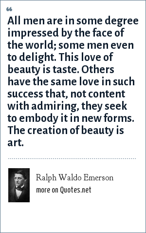 Ralph Waldo Emerson: All men are in some degree impressed by the face of the world; some men even to delight. This love of beauty is taste. Others have the same love in such success that, not content with admiring, they seek to embody it in new forms. The creation of beauty is art.