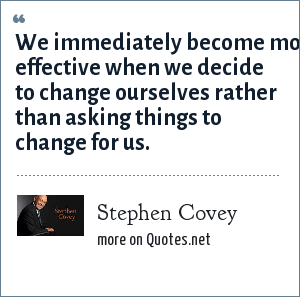 Stephen Covey: We immediately become more effective when we decide to change ourselves rather than asking things to change for us.