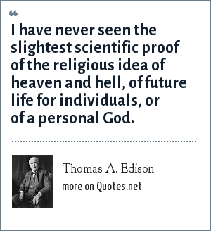 Thomas A. Edison: I have never seen the slightest scientific proof of the religious idea of heaven and hell, of future life for individuals, or of a personal God.