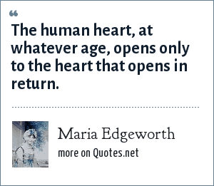 Maria Edgeworth: The human heart, at whatever age, opens only to the heart that opens in return.