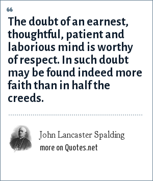 John Lancaster Spalding: The doubt of an earnest, thoughtful, patient and laborious mind is worthy of respect. In such doubt may be found indeed more faith than in half the creeds.