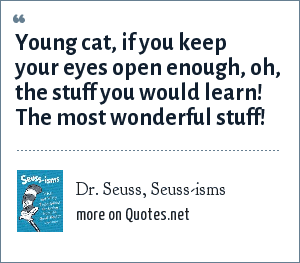 Dr. Seuss, Seuss-isms: Young cat, if you keep your eyes open enough, oh, the stuff you would learn! The most wonderful stuff!