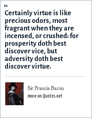 Sir Francis Bacon: Certainly virtue is like precious odors, most fragrant when they are incensed, or crushed: for prosperity doth best discover vice, but adversity doth best discover virtue.