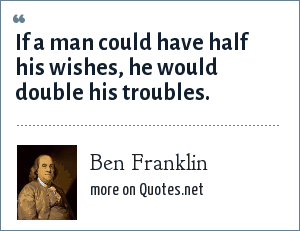 Ben Franklin: If a man could have half his wishes, he would double his troubles.