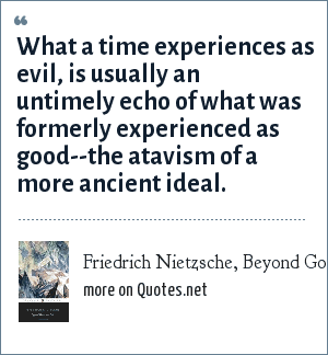 Friedrich Nietzsche, Beyond Good and Evil: What a time experiences as evil, is usually an untimely echo of what was formerly experienced as good--the atavism of a more ancient ideal.
