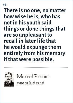 Marcel Proust: There is no one, no matter how wise he is, who has not in his youth said things or done things that are so unpleasant to recall in later life that he would expunge them entirely from his memory if that were possible.