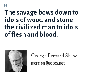George Bernard Shaw: The savage bows down to idols of wood and stone the civilized man to idols of flesh and blood.