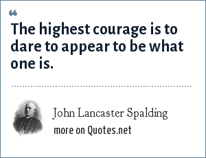 John Lancaster Spalding: The highest courage is to dare to appear to be what one is.
