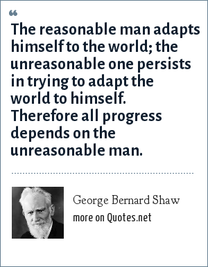 George Bernard Shaw: The reasonable man adapts himself to the world; the unreasonable one persists in trying to adapt the world to himself. Therefore all progress depends on the unreasonable man.