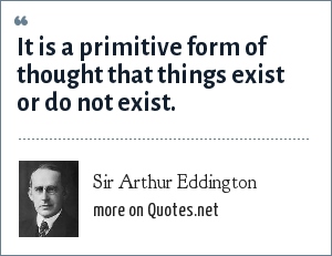 Sir Arthur Eddington: It is a primitive form of thought that things exist or do not exist.