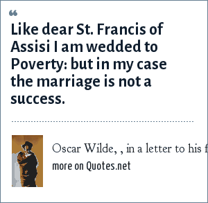 Oscar Wilde, , in a letter to his friend, Frances Forbes-Robertson, who had invited him to her wedding in London, but Wilde was: Like dear St. Francis of Assisi I am wedded to Poverty: but in my case the marriage is not a success.
