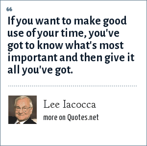 Lee Iacocca: If you want to make good use of your time, you've got to know what's most important and then give it all you've got.
