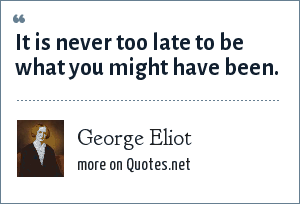 George Eliot: It is never too late to be what you might have been.