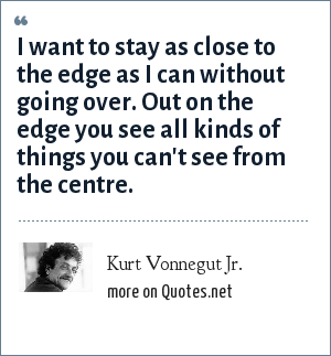 Kurt Vonnegut Jr.: I want to stay as close to the edge as I can without going over. Out on the edge you see all kinds of things you can't see from the centre.