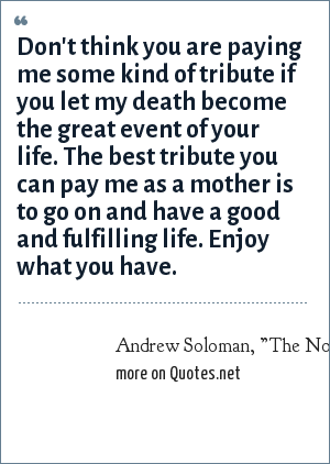 "Andrew Soloman, ""The Noonday Demon: An Atlas of Depression"", comments from his mother shortly before her suicide: Don't think you are paying me some kind of tribute if you let my death become the great event of your life. The best tribute you can pay me as a mother is to go on and have a good and fulfilling life. Enjoy what you have."